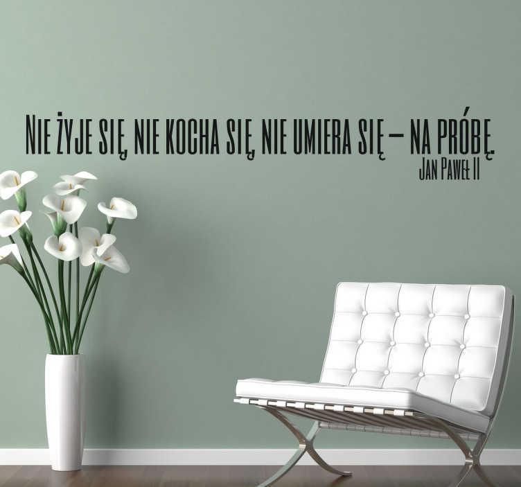 TenStickers. Nie żyje się,nie kocha się naklejka ścienna. Wspaniała naklejka dekoracyjna ze słowami wypowiedzianymi przez Jana Pawła II ' Nie żyje się, Nie kocha się, Nie umiera się –Na próbę' .
