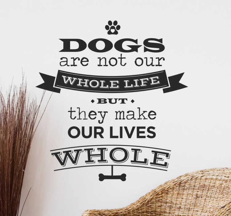 "TenStickers. Wandtattoo Dogs made our lives whole. Süßes Wandtattoo mit der Aufschrift ""Dogs are not our whole life but they made our lives whole"". Dieser Spruch ist für alle geeignet, die Hunde lieben"