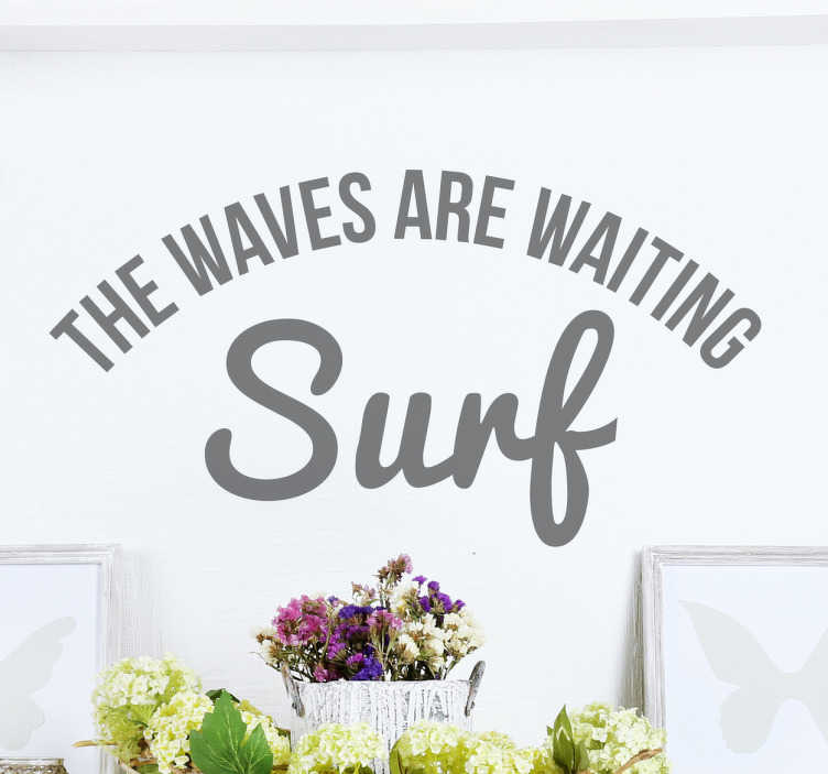 "TenStickers. The Waves Are Waiting. Do you love surfing? Then this is the sticker for you. This wall sticker consists of the text ""The waves are waiting! Surf."""