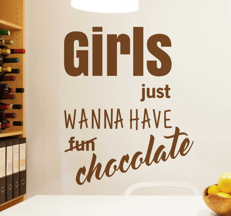 TenStickers. Girls Just Wanna Have Chocolate Wall Sticker. Girls just wanna have chocolate wall sticker. This funny sticker shows the word fun crossed out and replaced with the word chocolate