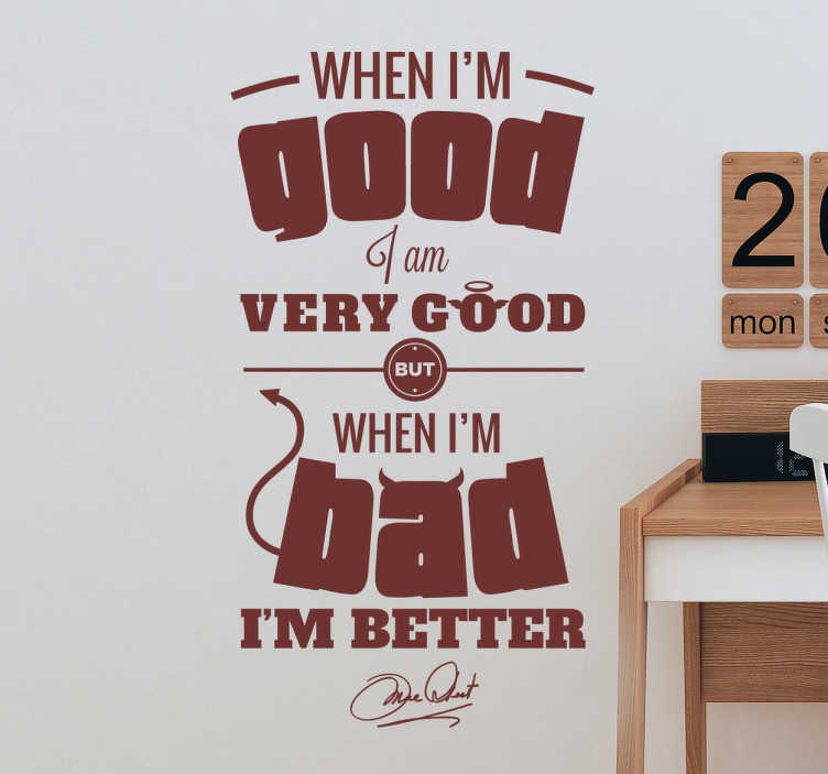 "TenStickers. When I'm Good Wall Sticker. The quote wall sticker consists of the text ""When I'm good I am very good but when I'm bad I'm better."""