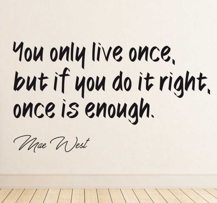 "TenStickers. You only live once Wall Sticker. The wall sticker consists of the quote ""You only live once, but if you do it right, once is enough."" Under the quote is a signature of Mae West."