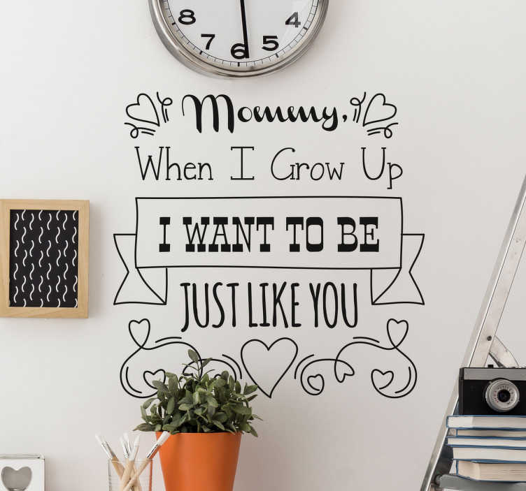 "TenStickers. Adesivo Mommy Just like you. Adesivos de parede frases com um texto em inglês que exalta a figura materna ""Mommy when I grow up I want to be just like you""."