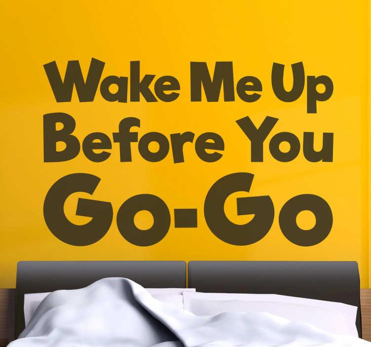 TenStickers. Muursticker wake mu up before you gogo. Muursticker met muziektekst ¨wake me up before you gogo¨, een leuke wanddecoratie voor fans van dit Wham! nummer of voor in de slaapkamer.