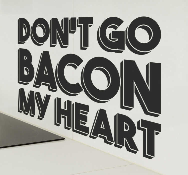 "TenStickers. Don't Go Bacon My Heart Wall Sticker. Then this kitchen wall decal may be exactly what you're looking for. This kitchen wall sticker consists of the phrase ""Don't go bacon my heart"""