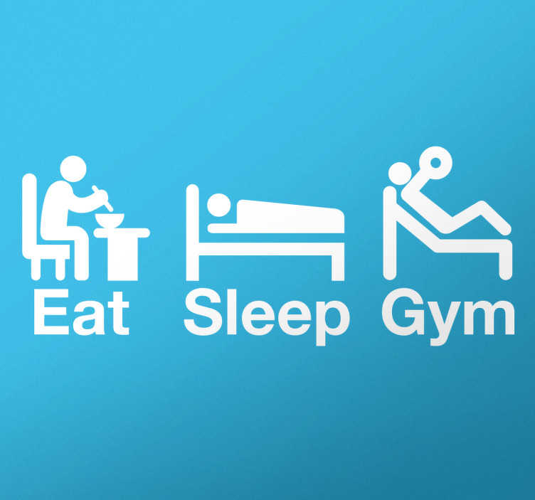 "TenStickers. Eat Sleep Gym Wallsticker. This fitness wall sticker of consists of the words ""Eat, Sleep and Gym"" Above each word is a man carrying out the action of the verb."