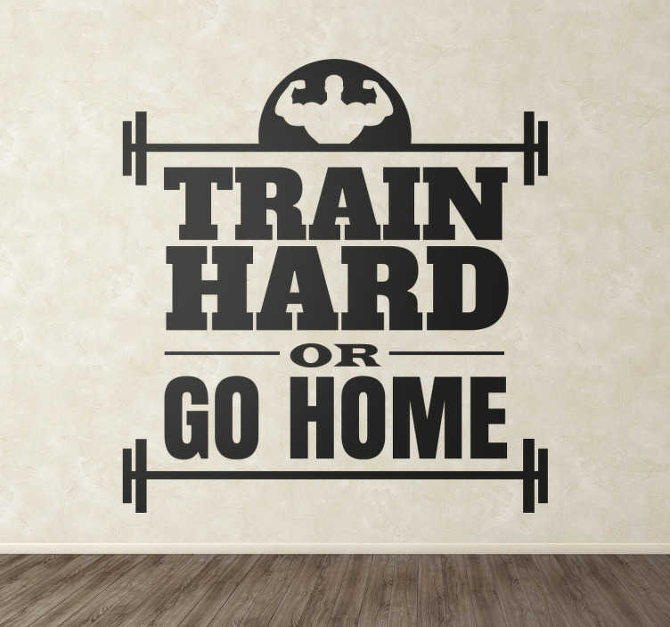 "TenStickers. Train Hard Fitness Sticker. The fitness wall sticker consists of the phrase ""Train hard or go home"". The text is situated between barbells and a man flexing his biceps."