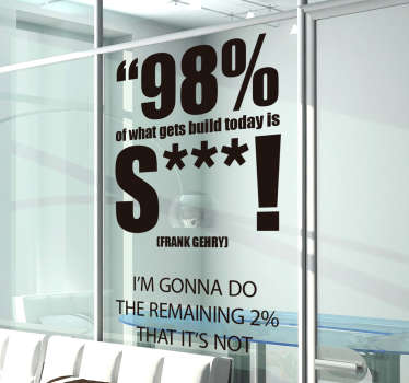 "Frank Gehry quote sticker. ""98% of what gets built today is shit! I'm gonna do the remaining 2% that's not!"""