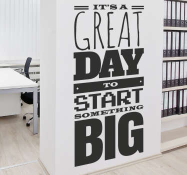 "Motivational wall sticker with the phrase ""It's a great day to start something big."" Everyday provides us with an opportunity to do something special, this sticker reminds us we must make the most of every day. Use this sticker to motivate your staff in the workplace or yourself at home."