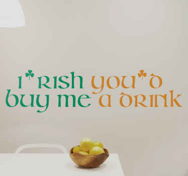 "Decorate your kitchen, bedroom or business with this funny wall sticker. The Irish sticker consists of the text ""Irish you'd buy me a drink"""