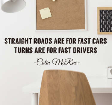 Deze muursticker, heeft de wereld bekende quote van Rally legende Colin Mcrae: ´Straight roads are for fast cars, turns are for fast drivers´.