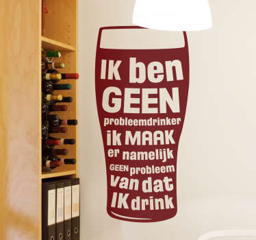 Een leuk en creatief ontwerp met de tekst ´Ik ben geen probleemdrinker ik maak er namelijk geen probleem van dat ik drink´ met hierbij een glas bier!