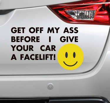 "Car sticker with this message ""Get off my ass before I give your car a facelift"". Easy to apply without worrying about bubbles."