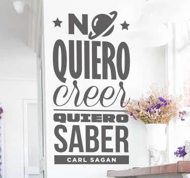 Vinilos astronomía con una famosa cita del famoso científico y divulgador Carl Sagan: No quiero creer, quiero saber.
