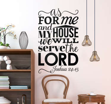 "Religious wall decal with the phrase ""as for me and my house, we will serve the Lord"", a passage from Joshua 24:15 in the bible, from our collection of text wall stickers. This Christian wall sticker is perfect for showing your love of God and commitment to the Lord."