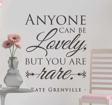 Decorative text quote wall sticker inspired by Kate Greenville. It quotes ''Anyone can be lovely but you are rare''. Available in different colours.