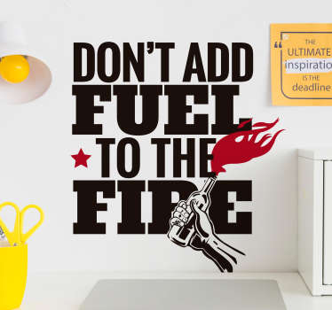 An original wall sticker text vinyl with the popular saying''Don't add fuel to the fire''.  A multicolored design for home decoration and other places.