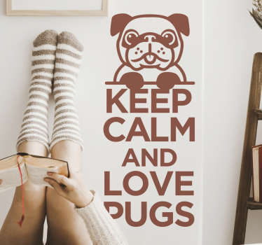 Animal wall decal with the  text '' keep calm and love pugs. This design can be in any colour and size that you prefer. Easy to apply design.