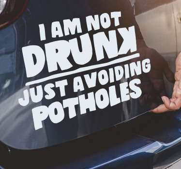 A car window decal with the text '' am not drunk ,just avoiding potholes '' that you will love to apply on the surface of your vehicle. Easy to apply.