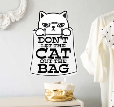 A cat animal art with a text  ''don't let the cat out of the bag' wall sticker design that you can apply on any surface of your desire without  problem.