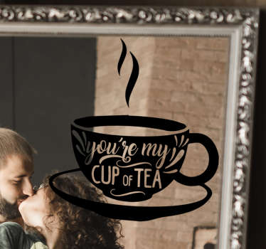 You are my cup of tea drink wall sticker for your mirror and any wall surface. This beautiful design that sparks love can be in any size you choose