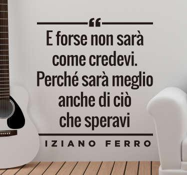 Adesivo con citazione di Tiziano ferro che dice '' e forse non sarà come pensavi, perché sarà migliore di quello che speravi ''. Facile da applicare.