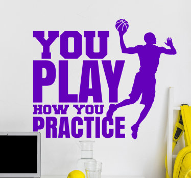 Buy our easy to apply adhesive wall sticker of a basket ball player jumping with a ball to make a shot and text that says ''you  play how you practice.