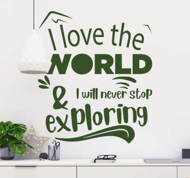 Wall text vinyl sticker with the inscription that says '' I love the world and will never stop exploring''. Buy it in any of the available colours .