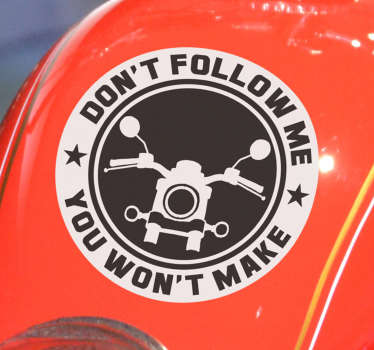 A funny and crazy motorcycle sticker with an inscription that says '' Don't follow me, you won't make it''. Buy it in the size that you prefer.