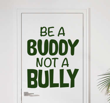 Door vinyl sticker created with text design'' Be a buddy not a bully''.  Choose it in any of the available colour and size.