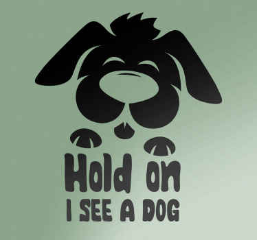 Decorative pet car sticker with the design drawing of a dog and the text that says ''Hold on i see a dog''. Easy to apply and of high quality.