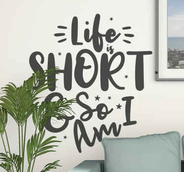 Funny quote decal  with text  that says ''Life is short and so i am'. This design is easy to apply and available in different colour and size options.