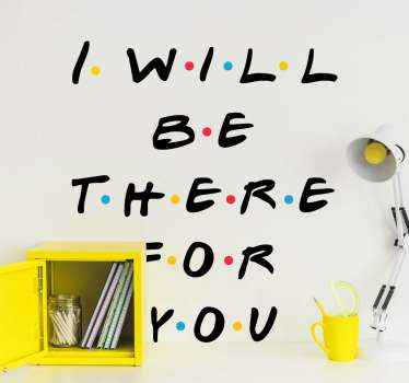 I will be there for you tv series wall decal. A movie phrase design with each letter spaced with different colour dots. Easy to apply and of quality.