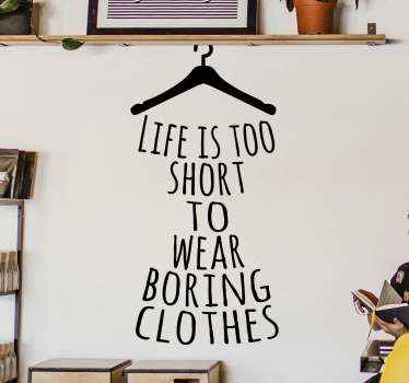 Decorative popular quote sticker having the design style of a cloth hanger and text that reads ''Life is too short to wear boring cloth''.