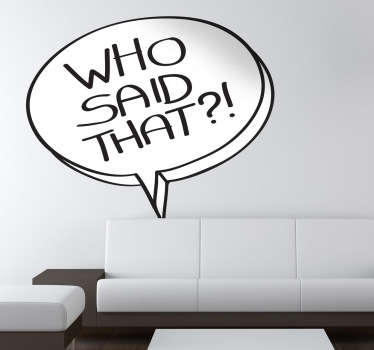 "Interesting sticker illustrating a comic bubble with the text ""Who said that?!"". Lovely decal to decorate your living room."