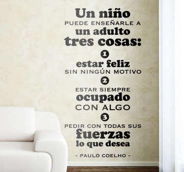 Adhesivo de texto con una linda sentencia del reconocido autor brasileño hablando de los niños. Coelho en esta frase nos habla de estar feliz, siempre ocupado y pedir lo que desees, estas tres cosas son las que siempre te pedirá un niño.