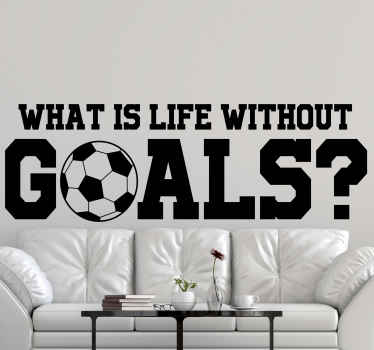 Football decal which  features the text 'what is life without goals?' with the 'o' in goals shaped like a football. Available in 50 colours.