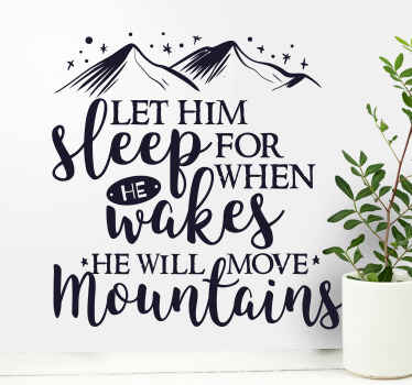 Let him sleep for when he wakes up he will move mountains : This quote movie quote was originally written by Napoleon Bonaparte.