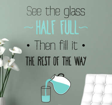 "Een wijze muursticker met de Engelstalige tekst: ""See the glass half full. Then fill it the rest of the way""."