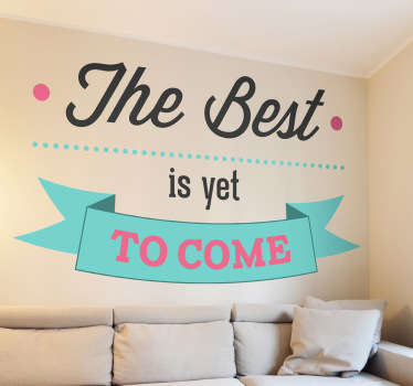 "Motivational wall sticker - ""The best is yet to come"". Simple and distinctive design ideal for homes and businesses. Fill your space with positivity and remind yourself that the worst is behind you and you can look forward to good times."