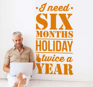 "Decorative wall sticker with a fun phrase that says ""I need six months holiday twice a year"". Sign up for 10% off. High quality."