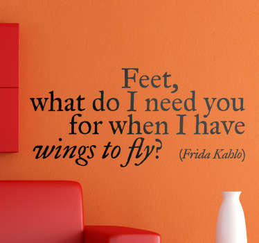 Superb text wall sticker of the famous quote from Frida Kahlo; 'Feet, what do I need you for when I have wings to fly?'.