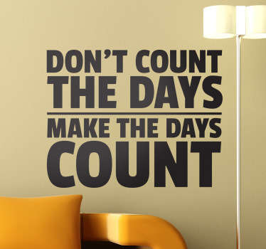Don´t count the days, make the days count! Dekorieren Sie die Wand in Ihrem Zuhause mit diesem besonderen Text Wandtattoo.