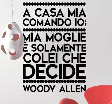 Simpatica freddura in adesivo di Woody Allen in cui ci dice che in casa comanda lui, piu' o meno. Disponibile in dimensioni personalizzabili.