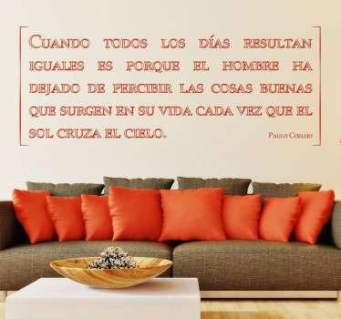 """Frase de Paulo Coelho """"Cuando todos los dias parecen iguales es porque hemos dejado de percibir las cosas buenas de la vida"""". Vinilos pared ideal para su hogar. Escoja un color de nuestra amplia gama para adaptar esta frase de motivación a su hogar y hacer de el un lugar único y diferente."""