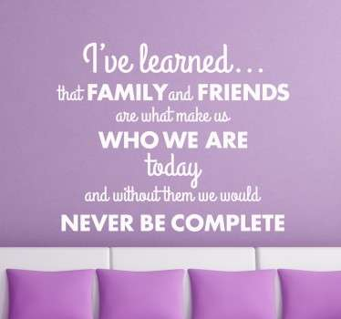 """I've learned that family and friends are what make us who we are today and without them we would never be complete"". Eenvoudig aan te brengen."