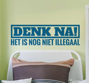 Een leuke muursticker met de tekst; Denk na! Dit is nog niet illegaal! Een tekst die deze dagen nog wel eens getoond mag worden!