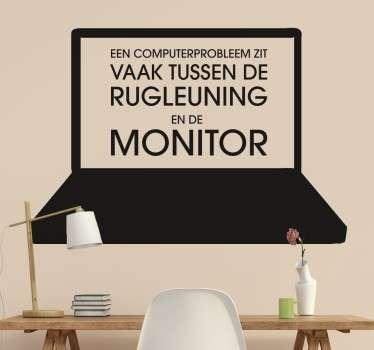 Een computerprobleem zit vaan tussen de rugleuning en de monitor! Deze gevatte opmerking klopt vaak wel!