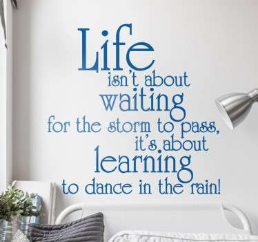 A motivation wall decal with a great inspirational phrase about enjoying life; 'Life isn't about waiting for the storm to pass, it's about learning to dance in the rain' Many sizes and colours available so you can customise this text decal to suit you