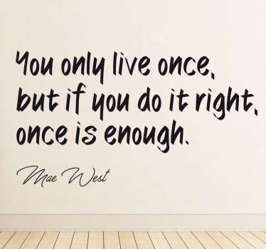 "The wall sticker consists of the quote ""You only live once, but if you do it right, once is enough."" Under the quote is a signature of Mae West."